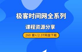 极客时间网全系列课程资源分享 [260 套+/2.3T]